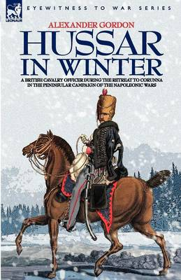 Hussar in Winter - A British Cavalry Officer in the Retreat to Corunna in the Peninsular Campaign of the Napoleonic Wars (Paperback)