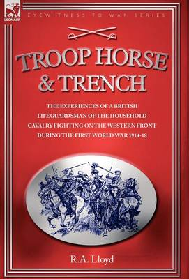 Troop, Horse & Trench - The Experiences of a British Lifeguardsman of the Household Cavalry Fighting on the Western Front During the First World War 1914-18 (Hardback)