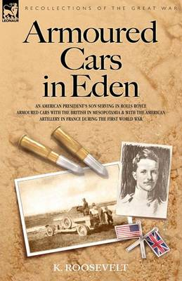 Armoured Cars in Eden - An American President's Son Serving in Rolls Royce Armoured Cars with the British in Mesopotamia and with the American Artille (Paperback)