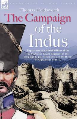 The Campaign of the Indus - Experiences of a British Officer of the 2nd (Queens Royal) Regiment in the Campaign to Place Shah Shuja on the Throne of Afghanistan 1838 - 1840 (Paperback)