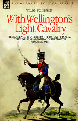 With Wellington's Light Cavalry - the experiences of an officer of the 16th Light Dragoons in the Peninsular and Waterloo campaigns of the Napoleonic wars (Hardback)