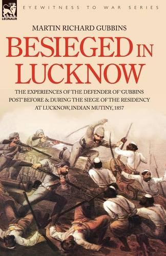 Besieged in Lucknow - The experiences of the defender of 'Gubbins Post' before and during the seige of the residency at Lucknow, Indian Mutiny 1857 (Paperback)