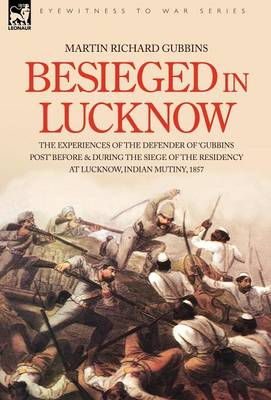 Besieged in Lucknow - The Experiences of the Defender of 'gubbins Post' Before and During the Seige of the Residency at Lucknow, Indian Mutiny 1857 (Hardback)