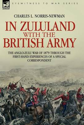 In Zululand with the British Army - The Anglo-Zulu War of 1879 Through the First-Hand Experiences of a Special Correspondent (Hardback)