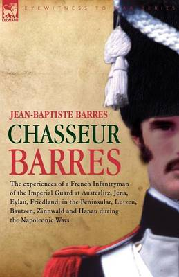 Chasseur Barres - The experiences of a French Infantryman of the Imperial Guard at Austerlitz, Jena, Eylau, Friedland, in the Peninsular, Lutzen, Bautzen, Zinnwald and Hanau during the Napoleonic Wars. (Paperback)
