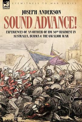 Sound Advance: Experiences of an Officer of Hm 50th Regt. in Australia, Burma and the Gwalior War in India (Hardback)