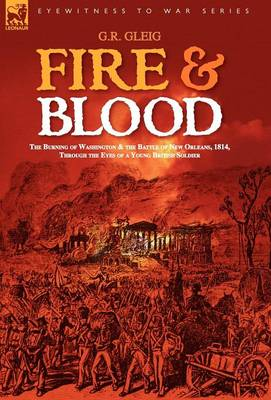 Fire & Blood: the Burning of Washington & the Battle of New Orleans, 1814, Through the Eyes of a Young British Soldier (Hardback)