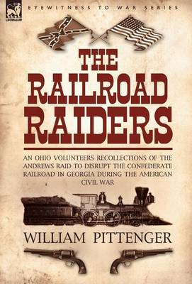 The Railroad Raiders: An Ohio Volunteers Recollections of the Andrews Raid to Disrupt the Confederate Railroad in Georgia During the American Civil War (Hardback)