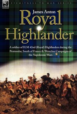 Royal Highlander: A Soldier of H. M. 42nd (Royal) Highlanders During the Peninsular, South of France and Waterloo Campaigns of the Napoleonic Wars (Hardback)