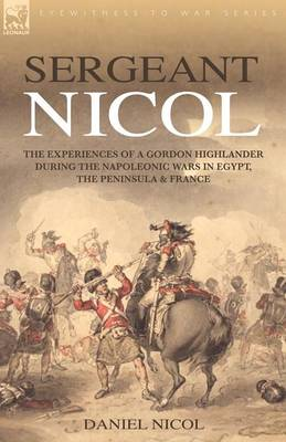 Sergeant Nicol: The Experiences of a Gordon Highlander During the Napoleonic Wars in Egypt, the Peninsula and France (Paperback)
