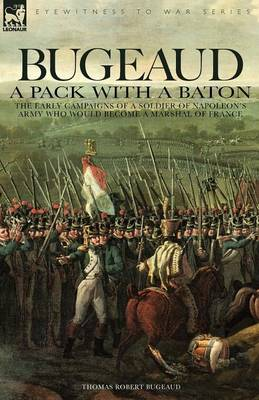 Bugeaud: a Pack with a Baton-The Early Campaigns of a Soldier of Napoleon's Army Who Would Become a Marshal of France (Paperback)
