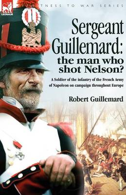 Sergeant Guillemard: The Man Who Shot Nelson? a Soldier of the Infantry of the French Army of Napoleon on Campaign Throughout Europe (Paperback)