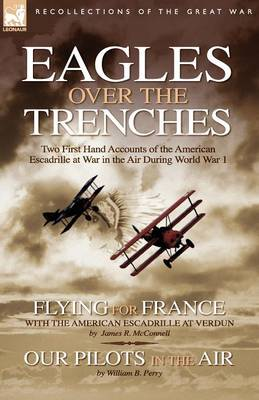 Eagles Over the Trenches: Two First Hand Accounts of the American Escadrille at War in the Air During World War 1-Flying For France: With the American Escadrille at Verdun and Our Pilots in the Air (Paperback)