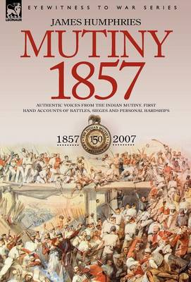 Mutiny: 1857-Authentic Voices from the Indian Mutiny-First Hand Accounts of Battles, Sieges and Personal Hardships (Hardback)