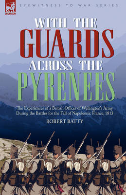 With the Guards Across the Pyrenees: The Experiences of a British Officer of Wellington's Army During the Battles for the Fall of Napoleonic France, 1813 (Hardback)