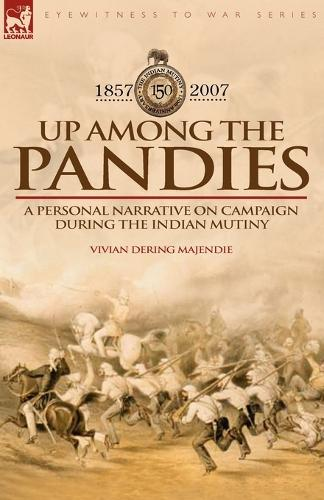 Up Among the Pandies: Experiences of a British Officer on Campaign During the Indian Mutiny, 1857-1858 (Paperback)