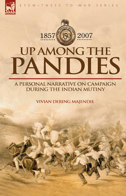 Up Among the Pandies: Experiences of a British Officer on Campaign During the Indian Mutiny, 1857-1858 (Hardback)