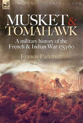 Musket & Tomahawk: A Military History of the French & Indian War, 1753-1760 - Regiments & Campaigns (Hardback)