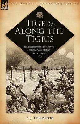 Tigers Along the Tigris: The Leicestershire Regiment in Mesopotamia During the First World War (Paperback)