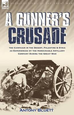 A Gunner's Crusade: The Campaign in the Desert, Palestine & Syria as Experienced by the Honourable Artillery Company During the Great War (Paperback)