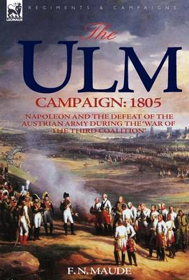 The Ulm Campaign 1805: Napoleon and the Defeat of the Austrian Army During the 'War of the Third Coalition' (Hardback)