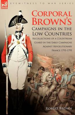 Corporal Brown's Campaigns in the Low Countries: Recollections of a Coldstream Guard in the Early Campaigns Against Revolutionary France 1793-1795 - Eyewitness to War (Paperback)