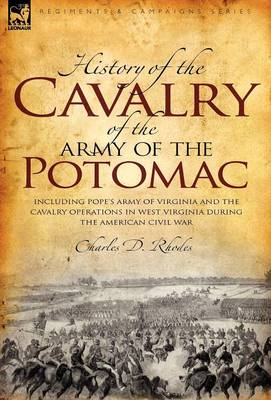 History of the Cavalry of the Army of the Potomac: Including Pope's Army of Virginia and the Cavalry Operations in West Virginia During the American Civil War (Hardback)