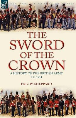 The Sword of the Crown: A History of the British Army to 1914 (Paperback)