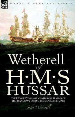 Wetherell of H. M. S. Hussar the Recollections of an Ordinary Seaman of the Royal Navy During the Napoleonic Wars (Paperback)