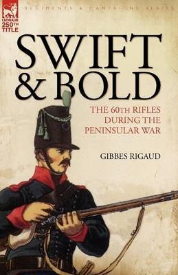Swift & Bold: The 60th Rifles During the Peninsula War (Paperback)