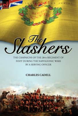 Slashers: the Campaigns of the 28th Regiment of Foot During the Napoleonic Wars by a Serving Officer (Hardback)