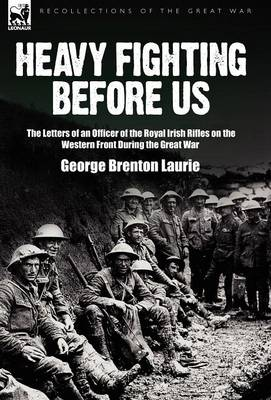 Heavy Fighting Before Us: the Letters of an Officer of the Royal Irish Rifles on the Western Front During the Great War (Hardback)