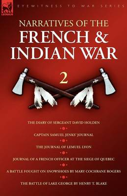Narratives of the French & Indian War: The Diary of Sergeant David Holden, Captain Samuel Jenks Journal, The Journal of Lemuel Lyon, Journal of a French Officer at the Siege of Quebec, A Battle Fought on Snowshoes & The Battle of Lake Geor (Paperback)