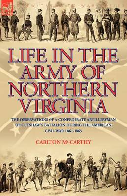 Life in the Army of Northern Virginia: The Observations of a Confederate Artilleryman of Cutshaw S Battalion During the American Civil War 1861-1865 (Paperback)
