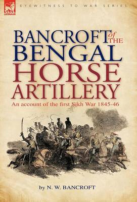 Bancroft of the Bengal Horse Artillery: An Account of the First Sikh War 1845-1846 (Hardback)