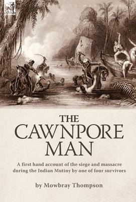 The Cawnpore Man: A First Hand Account of the Siege and Massacre During the Indian Mutiny By One of Four Survivors (Hardback)
