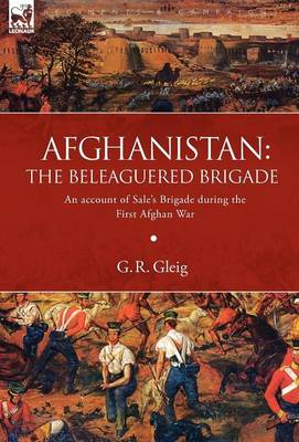 Afghanistan: the Beleaguered Brigade-An Account of Sale's Brigade During the First Afghan War (Hardback)