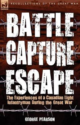 Battle, Capture & Escape: the Experiences of a Canadian Light Infantryman During the Great War (Paperback)