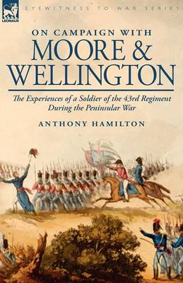On Campaign with Moore and Wellington: The Experiences of a Soldier of the 43rd Regiment During the Peninsular War (Paperback)