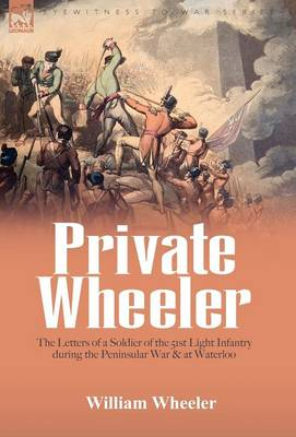Private Wheeler: the letters of a soldier of the 51st Light Infantry during the Peninsular War & at Waterloo (Hardback)