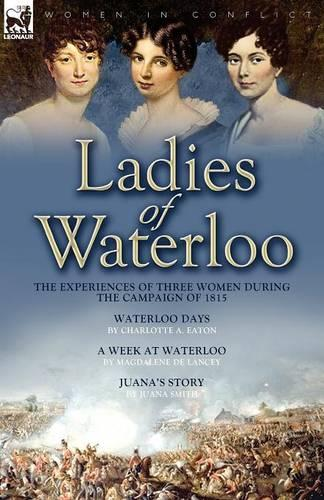 Ladies of Waterloo: The Experiences of Three Women During the Campaign of 1815 (Paperback)
