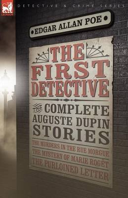 The First Detective: The Complete Auguste Dupin Stories-The Murders in the Rue Morgue, the Mystery of Marie Roget & the Purloined Letter - Leonaur Detective & Crime (Paperback)