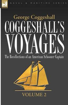 Coggeshall's Voyages: the Recollections of an American Schooner Captain-Volume 2 - Naval & Maritime (Paperback)