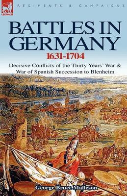 Battles in Germany 1631-1704: Decisive Conflicts of the Thirty Years War & War of Spanish Succession to Blenheim (Paperback)