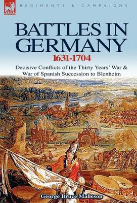 Battles in Germany 1631-1704: Decisive Conflicts of the Thirty Years War & War of Spanish Succession to Blenheim (Hardback)
