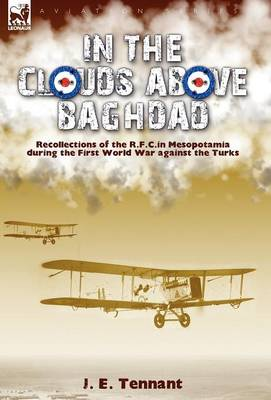 In the Clouds Above Baghdad: Recollections of the R. F. C. in Mesopotamia During the First World War Against the Turks (Hardback)