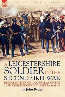 A Leicestershire Soldier in the Second Sikh War: Recollections of a Corporal of the 32nd Regiment of Foot in India 1848-49 (Hardback)