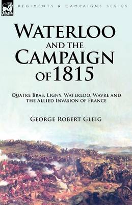 Waterloo and the Campaign of 1815: Quatre Bras, Ligny, Waterloo, Wavre and the Allied Invasion of France (Paperback)