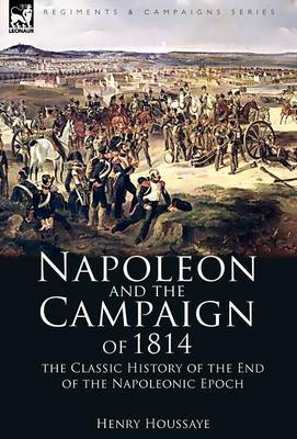 Napoleon and the Campaign of 1814: the Classic History of the End of the Napoleonic Epoch (Hardback)