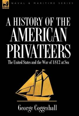 History of the American Privateers: The United States and the War of 1812 at Sea (Hardback)